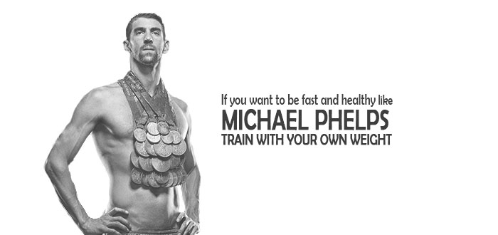 If you want to be fast and healthy like michael phelps Train with your own weight